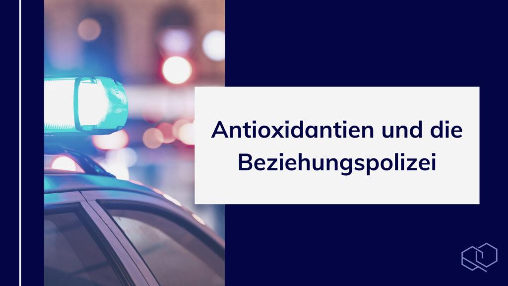 Antioxidantien und die Beziehungspolizei